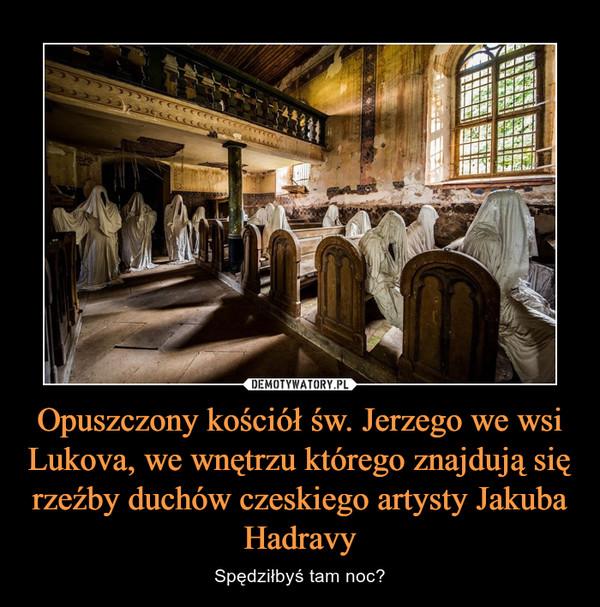 Opuszczony kościół św. Jerzego we wsi Lukova, we wnętrzu którego znajdują się rzeźby duchów czeskiego artysty Jakuba Hadravy – Spędziłbyś tam noc?