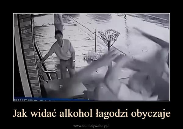 Jak widać alkohol łagodzi obyczaje –