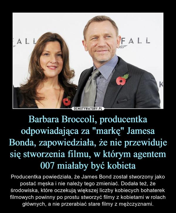 """Barbara Broccoli, producentka odpowiadająca za """"markę"""" Jamesa Bonda, zapowiedziała, że nie przewiduje się stworzenia filmu, w którym agentem 007 miałaby być kobieta – Producentka powiedziała, że James Bond został stworzony jako postać męska i nie należy tego zmieniać. Dodała też, że środowiska, które oczekują większej liczby kobiecych bohaterek filmowych powinny po prostu stworzyć filmy z kobietami w rolach głównych, a nie przerabiać stare filmy z mężczyznami."""