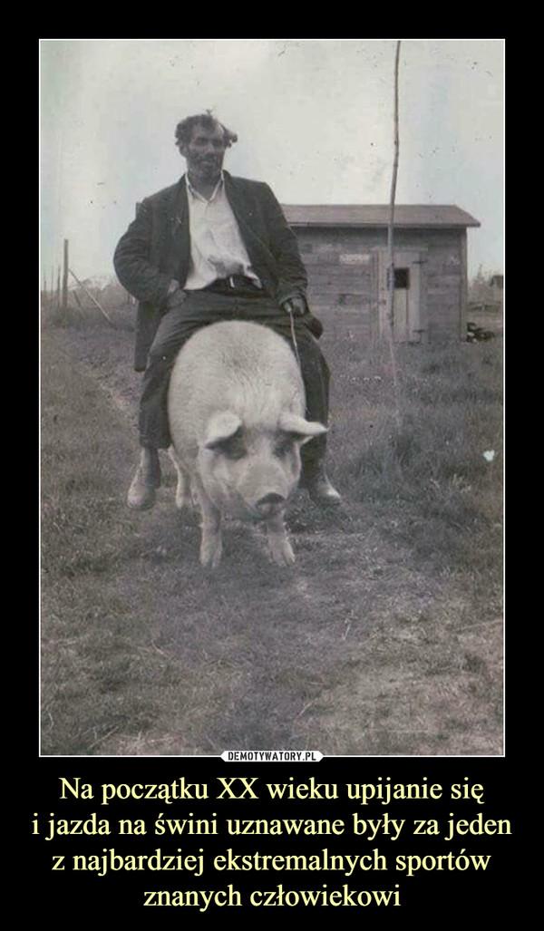 Na początku XX wieku upijanie sięi jazda na świni uznawane były za jeden z najbardziej ekstremalnych sportów znanych człowiekowi –