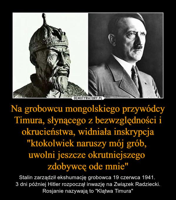 """Na grobowcu mongolskiego przywódcy Timura, słynącego z bezwzględności i okrucieństwa, widniała inskrypcja """"ktokolwiek naruszy mój grób, uwolni jeszcze okrutniejszego zdobywcę ode mnie"""" – Stalin zarządził ekshumację grobowca 19 czerwca 1941. 3 dni później Hitler rozpoczął inwazję na Związek Radziecki. Rosjanie nazywają to """"Klątwa Timura"""""""
