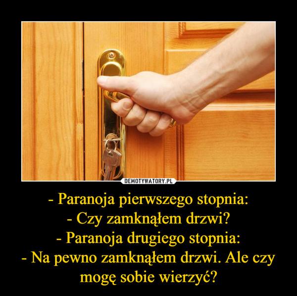 - Paranoja pierwszego stopnia:- Czy zamknąłem drzwi?- Paranoja drugiego stopnia:- Na pewno zamknąłem drzwi. Ale czy mogę sobie wierzyć? –