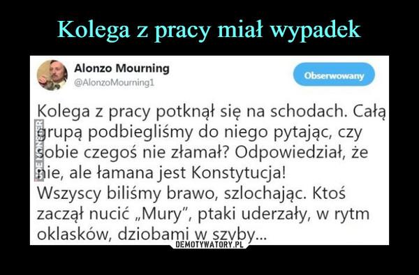 """–  Alonzo Mourning @AlonzoMourningI Kolega z pracy potknął się na schodach. Całą rupą podbiegliśmy do niego pytając, czy obie czegoś nie złamał? Odpowiedział, że ie, ale łamana jest Konstytucja! Wszyscy biliśmy brawo, szlochając. Ktoś zaczął nucić """"Mury"""", ptaki uderzały, w rytm oklasków, dziobami w szyby..."""