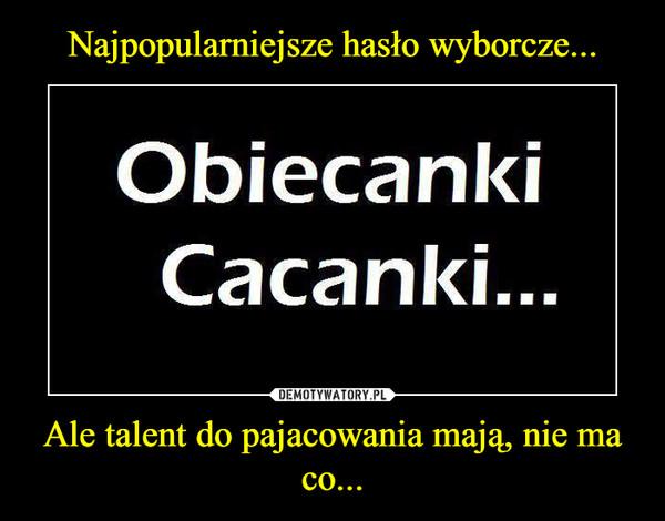 Ale talent do pajacowania mają, nie ma co... –