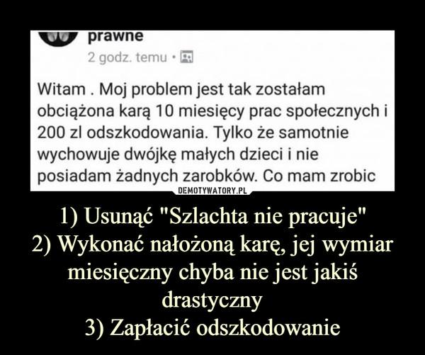"""1) Usunąć """"Szlachta nie pracuje""""2) Wykonać nałożoną karę, jej wymiar miesięczny chyba nie jest jakiś drastyczny3) Zapłacić odszkodowanie –"""