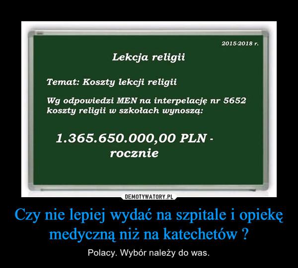 Czy nie lepiej wydać na szpitale i opiekę medyczną niż na katechetów ? – Polacy. Wybór należy do was.