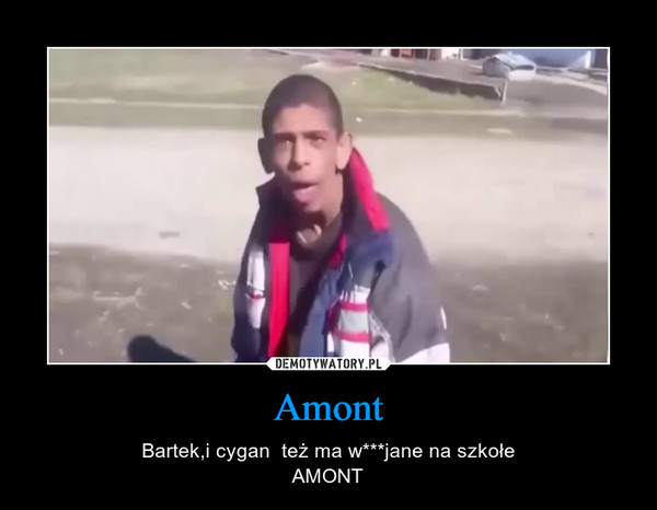 Amont – Bartek,i cygan  też ma w***jane na szkołeAMONT