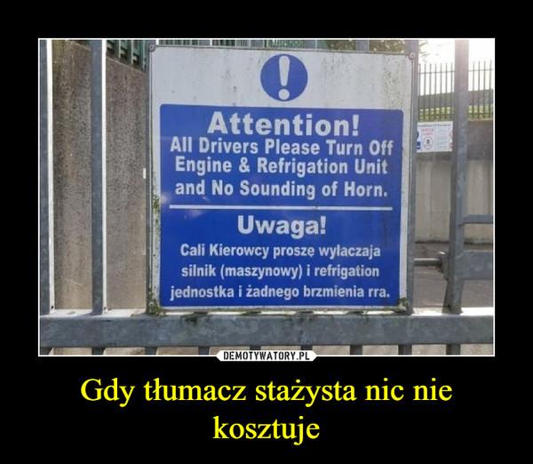 Gdy tłumacz stażysta nic nie kosztuje –  Attention! All drivers please turn off engine & refrigation unit and no sounding of horn Uwaga! Cali kierowcy proszę wyłącaczaja silnik (maszynowy) i refrigation jednostka i żadnego brzmienia rra