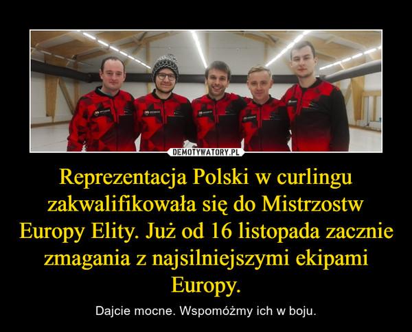 Reprezentacja Polski w curlingu zakwalifikowała się do Mistrzostw Europy Elity. Już od 16 listopada zacznie zmagania z najsilniejszymi ekipami Europy. – Dajcie mocne. Wspomóżmy ich w boju.