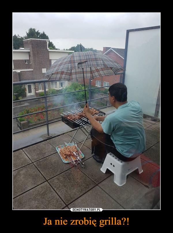 Ja nie zrobię grilla?! –