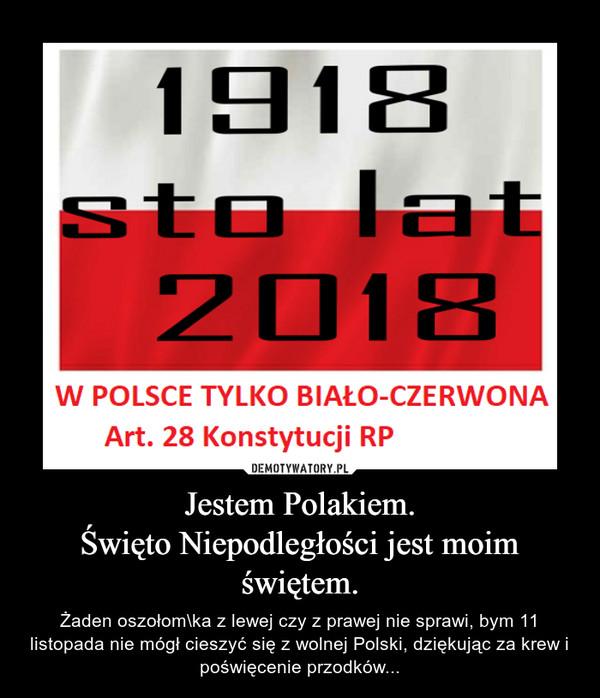 Jestem Polakiem.Święto Niepodległości jest moim świętem. – Żaden oszołom\ka z lewej czy z prawej nie sprawi, bym 11 listopada nie mógł cieszyć się z wolnej Polski, dziękując za krew i poświęcenie przodków...