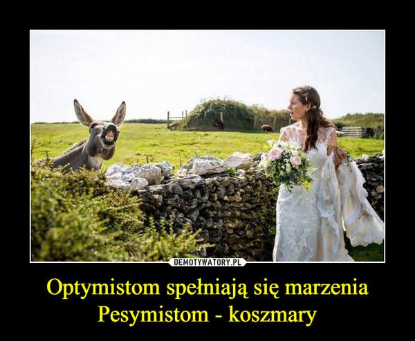 Optymistom spełniają się marzeniaPesymistom - koszmary –