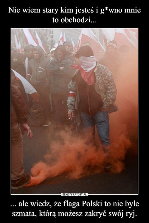 Nie wiem stary kim jesteś i g*wno mnie to obchodzi... ... ale wiedz, że flaga Polski to nie byle szmata, którą możesz zakryć swój ryj.