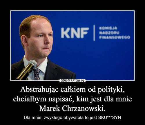 Abstrahując całkiem od polityki, chciałbym napisać, kim jest dla mnie Marek Chrzanowski.