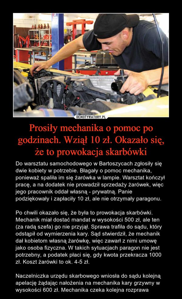 Prosiły mechanika o pomoc po godzinach. Wziął 10 zł. Okazało się,że to prowokacja skarbówki – Do warsztatu samochodowego w Bartoszycach zgłosiły się dwie kobiety w potrzebie. Błagały o pomoc mechanika, ponieważ spaliła im się żarówka w lampie. Warsztat kończył pracę, a na dodatek nie prowadził sprzedaży żarówek, więc jego pracownik oddał własną - prywatną. Panie podziękowały i zapłaciły 10 zł, ale nie otrzymały paragonu. Po chwili okazało się, że była to prowokacja skarbówki. Mechanik miał dostać mandat w wysokości 500 zł, ale ten (za radą szefa) go nie przyjął. Sprawa trafiła do sądu, który odstąpił od wymierzenia kary. Sąd stwierdził, że mechanik dał kobietom własną żarówkę, więc zawarł z nimi umowę jako osoba fizyczna. W takich sytuacjach paragon nie jest potrzebny, a podatek płaci się, gdy kwota przekracza 1000 zł. Koszt żarówki to ok. 4-5 zł.Naczelniczka urzędu skarbowego wniosła do sądu kolejną apelację żądając nałożenia na mechanika kary grzywny w wysokości 600 zł. Mechanika czeka kolejna rozprawa