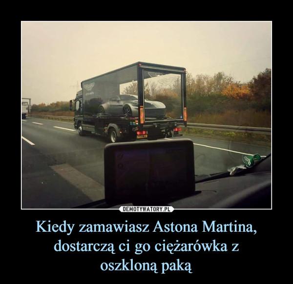 Kiedy zamawiasz Astona Martina, dostarczą ci go ciężarówka zoszkloną paką –