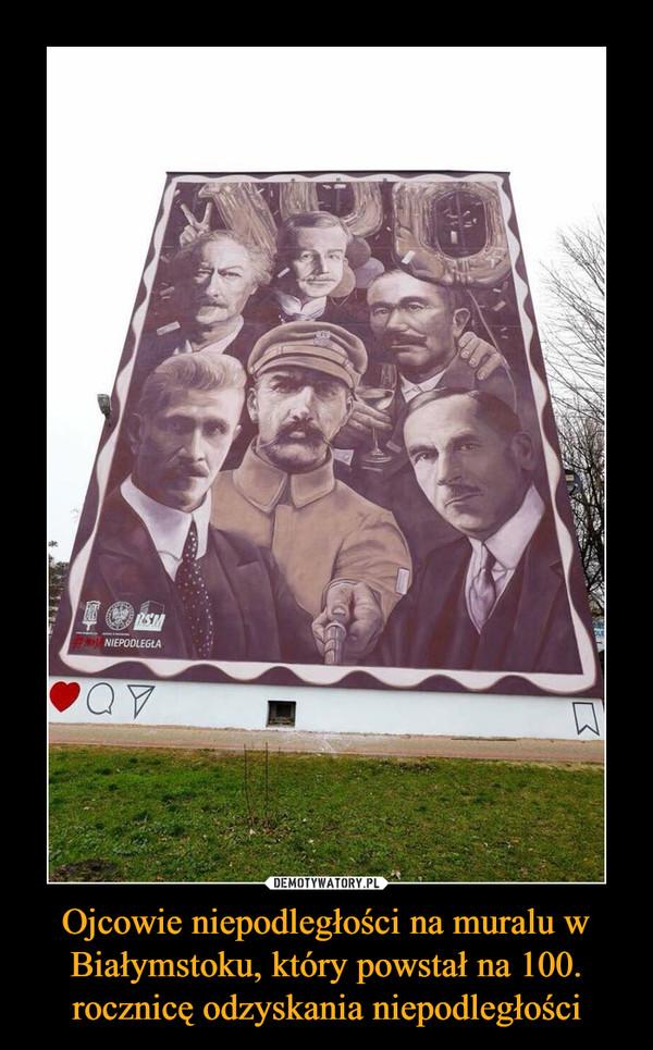 Ojcowie niepodległości na muralu w Białymstoku, który powstał na 100. rocznicę odzyskania niepodległości –