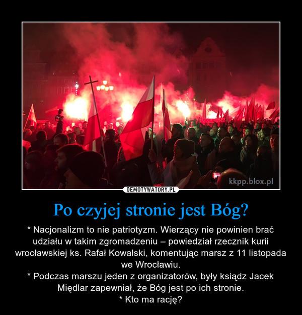 Po czyjej stronie jest Bóg? – * Nacjonalizm to nie patriotyzm. Wierzący nie powinien brać udziału w takim zgromadzeniu – powiedział rzecznik kurii wrocławskiej ks. Rafał Kowalski, komentując marsz z 11 listopada we Wrocławiu.* Podczas marszu jeden z organizatorów, były ksiądz Jacek Międlar zapewniał, że Bóg jest po ich stronie.* Kto ma rację?
