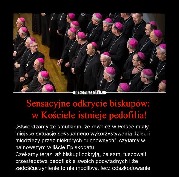 """Sensacyjne odkrycie biskupów: w Kościele istnieje pedofilia! – """"Stwierdzamy ze smutkiem, że również w Polsce miały miejsce sytuacje seksualnego wykorzystywania dzieci i młodzieży przez niektórych duchownych"""", czytamy w najnowszym w liście Episkopatu.Czekamy teraz, aż biskupi odkryją, że sami tuszowali przestępstwa pedofilskie swoich podwładnych i że zadośćuczynienie to nie modlitwa, lecz odszkodowanie"""