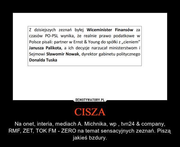 CISZA – Na onet, interia, mediach A. Michnika, wp , tvn24 & company, RMF, ZET, TOK FM - ZERO na temat sensacyjnych zeznań. Piszą jakieś bzdury.