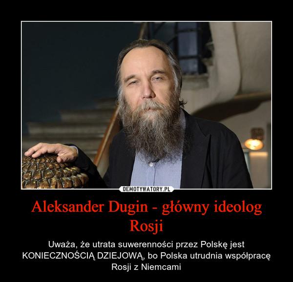 Aleksander Dugin - główny ideolog Rosji – Uważa, że utrata suwerenności przez Polskę jest KONIECZNOŚCIĄ DZIEJOWĄ, bo Polska utrudnia współpracę Rosji z Niemcami
