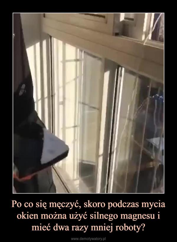 Po co się męczyć, skoro podczas mycia okien można użyć silnego magnesu i mieć dwa razy mniej roboty? –