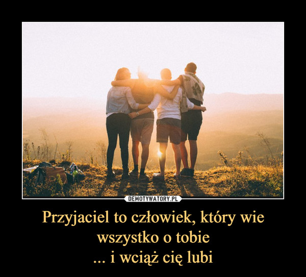 Przyjaciel to człowiek, który wie wszystko o tobie... i wciąż cię lubi –