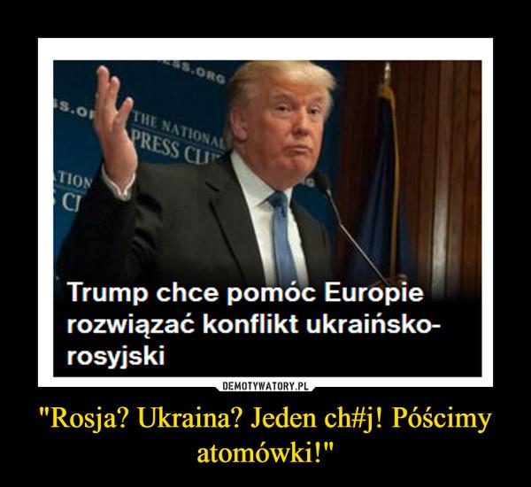 """Rosja? Ukraina? Jeden ch#j! Póścimy atomówki!"" –"