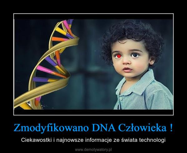 Zmodyfikowano DNA Człowieka ! – Ciekawostki i najnowsze informacje ze świata technologi