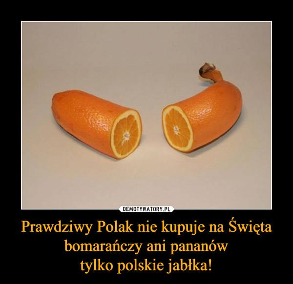 Prawdziwy Polak nie kupuje na Święta bomarańczy ani pananówtylko polskie jabłka! –