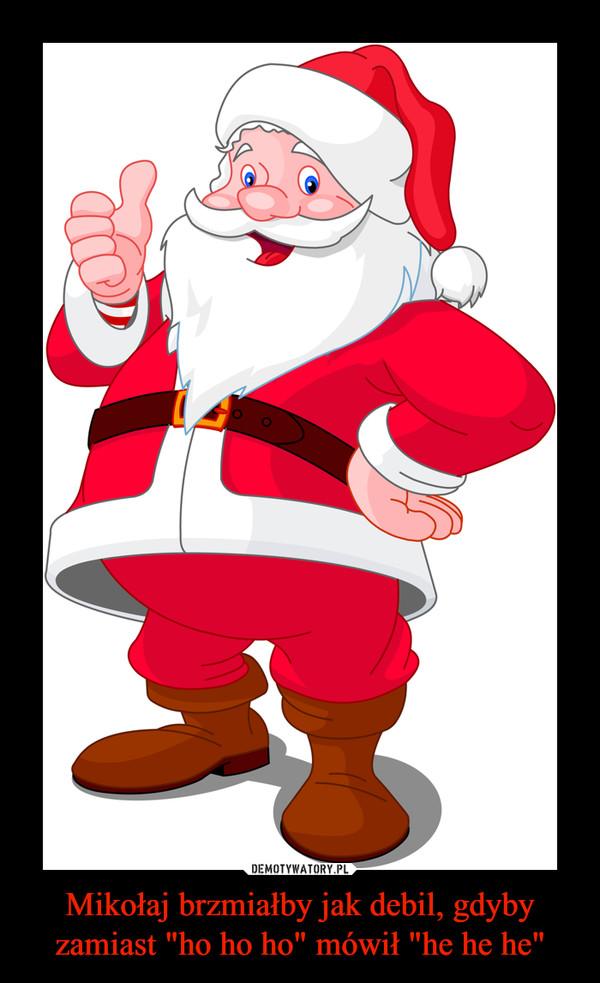 """Mikołaj brzmiałby jak debil, gdyby zamiast """"ho ho ho"""" mówił """"he he he"""" –"""