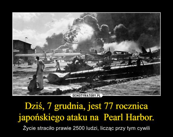 Dziś, 7 grudnia, jest 77 rocznica japońskiego ataku na  Pearl Harbor. – Życie straciło prawie 2500 ludzi, licząc przy tym cywili