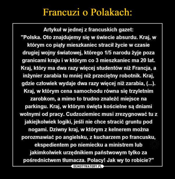 """–  Artykuł w jednej z francuskich gazet: """"Polska. Oto znajdujemy się w świecie absurdu. Kraj, w którym co piąty mieszkaniec stracił życie w czasie drugiej wojny światowej, którego 1/5 narodu żyje poza granicami kraju i w którym co 3 mieszkaniec ma 20 lat. Kraj, który ma dwa razy więcej studentów niż Francja, a inżynier zarabia tu mniej niż przeciętny robotnik. Kraj, gdzie człowiek wydaje dwa razy więcej niż zarabia, (...). Kraj, w którym cena samochodu równa się trzyletnim zarobkom, a mimo to trudno znaleźć miejsce na parkingu. Kraj, w którym święta kościelne są dniami wolnymi od pracy. Cudzoziemiec musi zrezygnować tu z jakiejkolwiek logiki, jeśli nie chce stracić gruntu pod nogami. Dziwny kraj, w którym z kelnerem można porozmawiać po angielsku, z kucharzem po francusku, ekspedientem po niemiecku a ministrem lub jakimkolwiek urzędnikiem państwowym tylko za pośrednictwem tłumacza. Polacy! Jak wy to robicie?"""""""