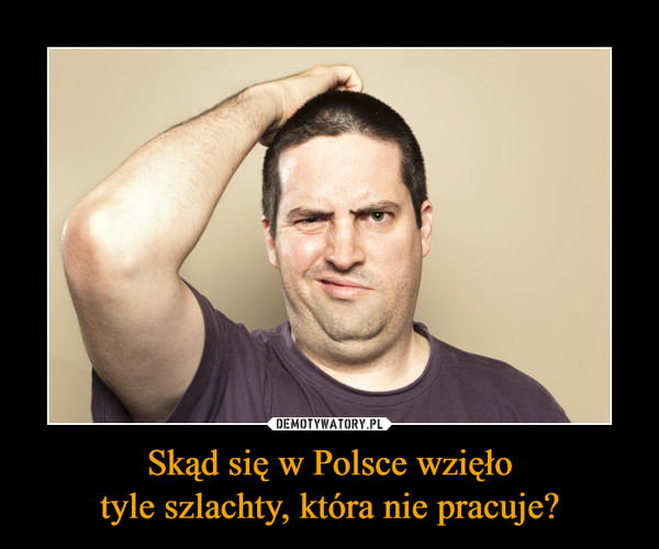 Skąd się w Polsce wzięłotyle szlachty, która nie pracuje? –