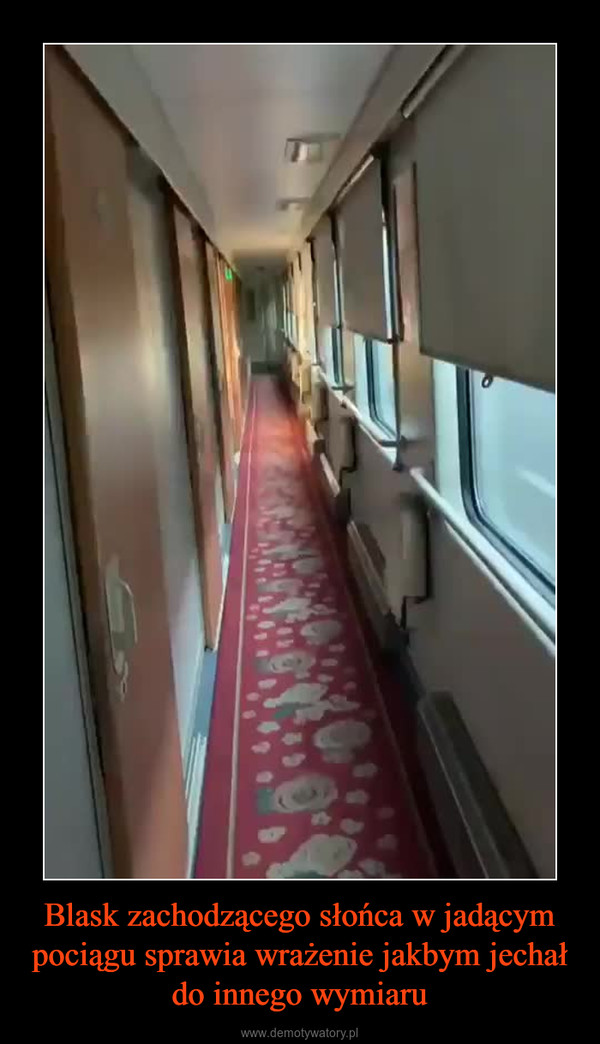 Blask zachodzącego słońca w jadącym pociągu sprawia wrażenie jakbym jechał do innego wymiaru –