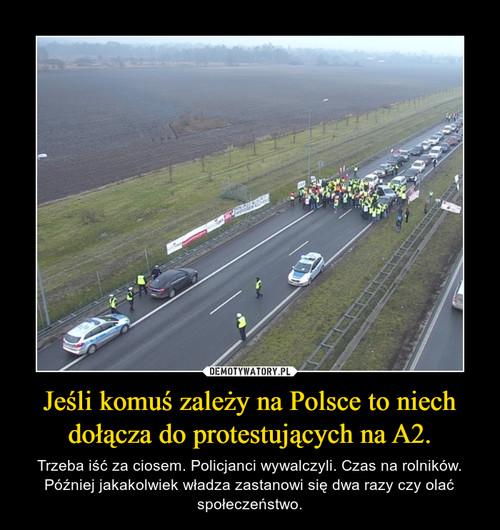 Jeśli komuś zależy na Polsce to niech dołącza do protestujących na A2.