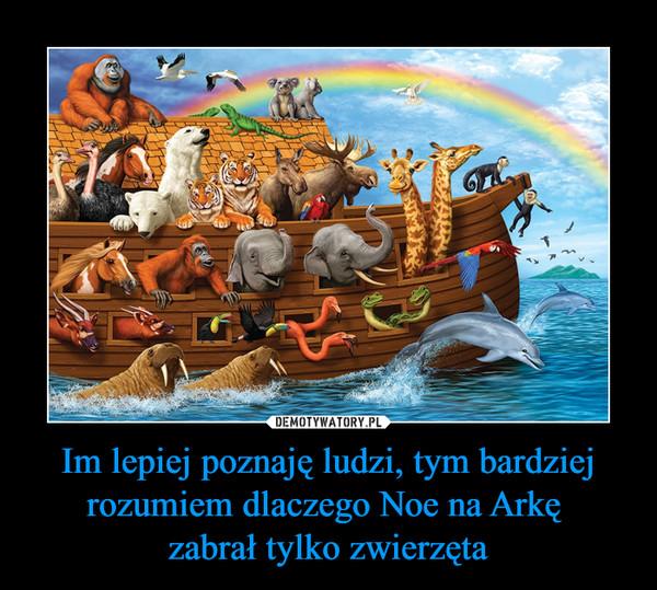 Im lepiej poznaję ludzi, tym bardziej rozumiem dlaczego Noe na Arkę zabrał tylko zwierzęta –