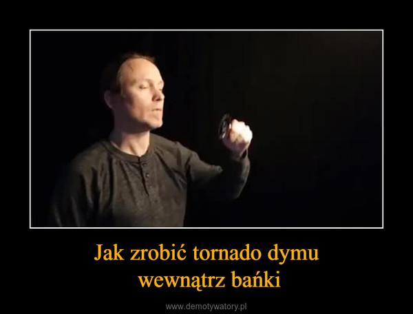 Jak zrobić tornado dymu wewnątrz bańki –