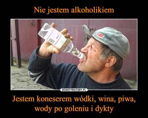 Jestem koneserem wódki, wina, piwa, wody po goleniu i dykty –