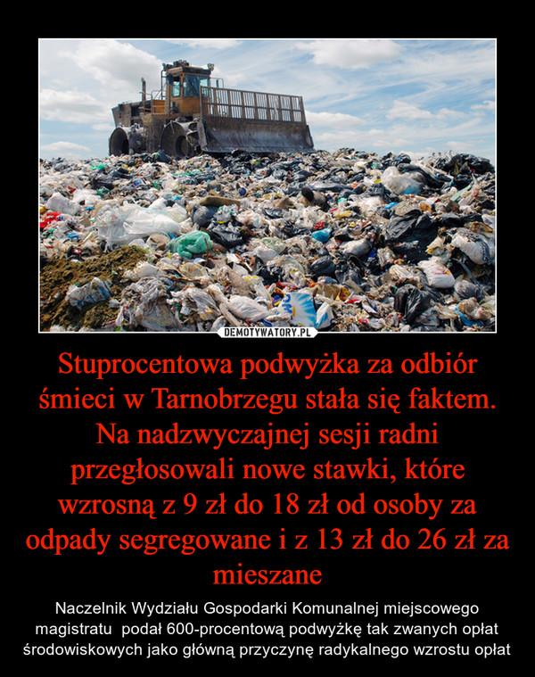 Stuprocentowa podwyżka za odbiór śmieci w Tarnobrzegu stała się faktem. Na nadzwyczajnej sesji radni przegłosowali nowe stawki, które wzrosną z 9 zł do 18 zł od osoby za odpady segregowane i z 13 zł do 26 zł za mieszane – Naczelnik Wydziału Gospodarki Komunalnej miejscowego magistratu  podał 600-procentową podwyżkę tak zwanych opłat środowiskowych jako główną przyczynę radykalnego wzrostu opłat