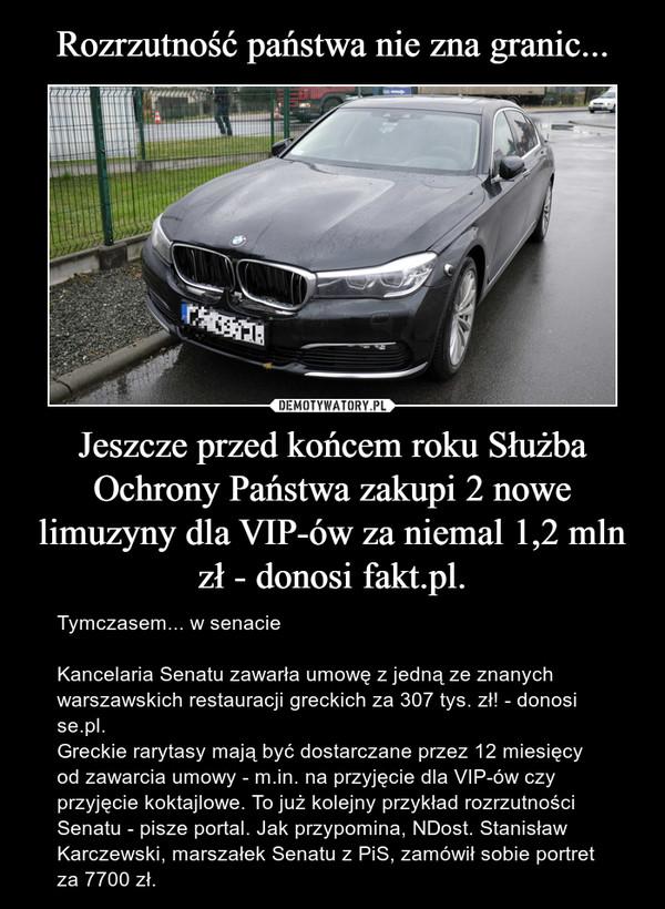 Jeszcze przed końcem roku Służba Ochrony Państwa zakupi 2 nowe limuzyny dla VIP-ów za niemal 1,2 mln zł - donosi fakt.pl. – Tymczasem... w senacieKancelaria Senatu zawarła umowę z jedną ze znanych warszawskich restauracji greckich za 307 tys. zł! - donosi se.pl.Greckie rarytasy mają być dostarczane przez 12 miesięcy od zawarcia umowy - m.in. na przyjęcie dla VIP-ów czy przyjęcie koktajlowe. To już kolejny przykład rozrzutności Senatu - pisze portal. Jak przypomina, NDost. Stanisław Karczewski, marszałek Senatu z PiS, zamówił sobie portret za 7700 zł.