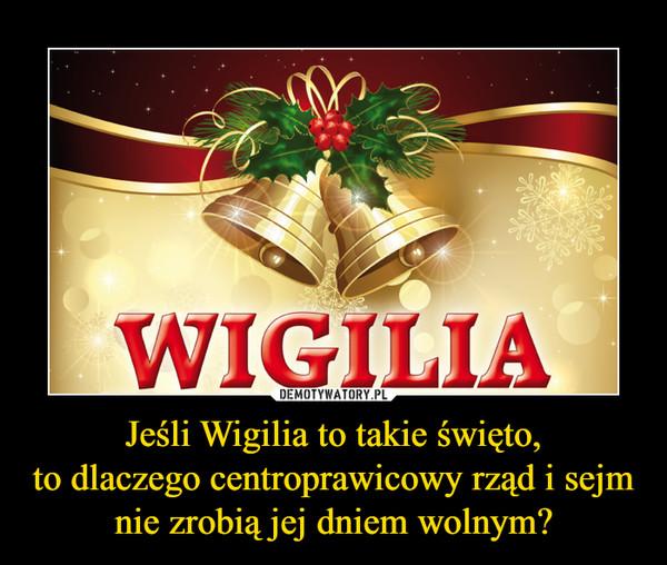 Jeśli Wigilia to takie święto,to dlaczego centroprawicowy rząd i sejm nie zrobią jej dniem wolnym? –