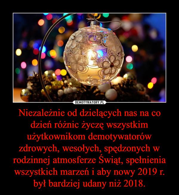 Niezależnie od dzielących nas na co dzień różnic życzę wszystkim użytkownikom demotywatorów zdrowych, wesołych, spędzonych w rodzinnej atmosferze Świąt, spełnienia wszystkich marzeń i aby nowy 2019 r. był bardziej udany niż 2018. –
