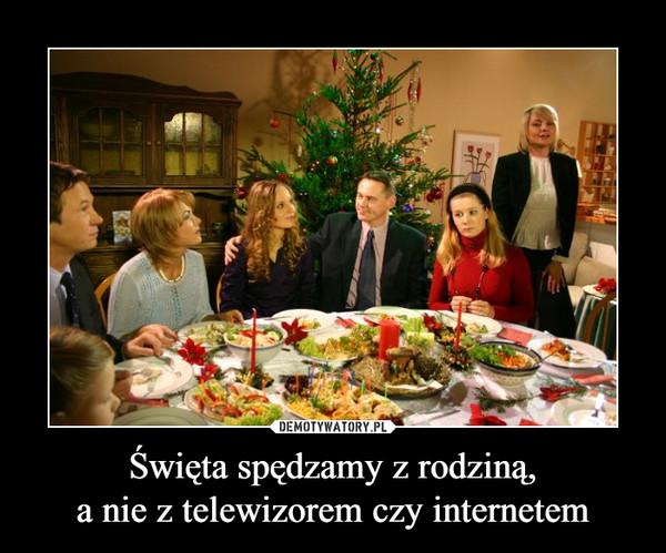 Święta spędzamy z rodziną,a nie z telewizorem czy internetem –