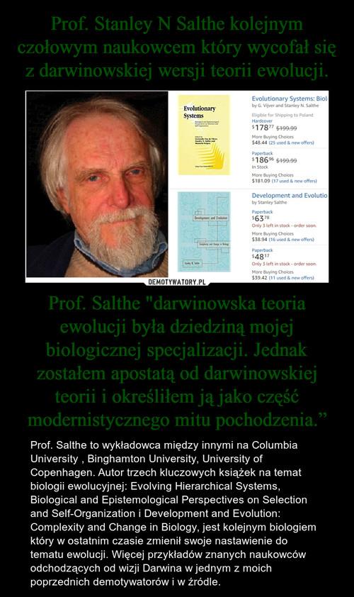 """Prof. Stanley N Salthe kolejnym czołowym naukowcem który wycofał się z darwinowskiej wersji teorii ewolucji. Prof. Salthe """"darwinowska teoria ewolucji była dziedziną mojej biologicznej specjalizacji. Jednak zostałem apostatą od darwinowskiej teorii i określiłem ją jako część modernistycznego mitu pochodzenia."""""""