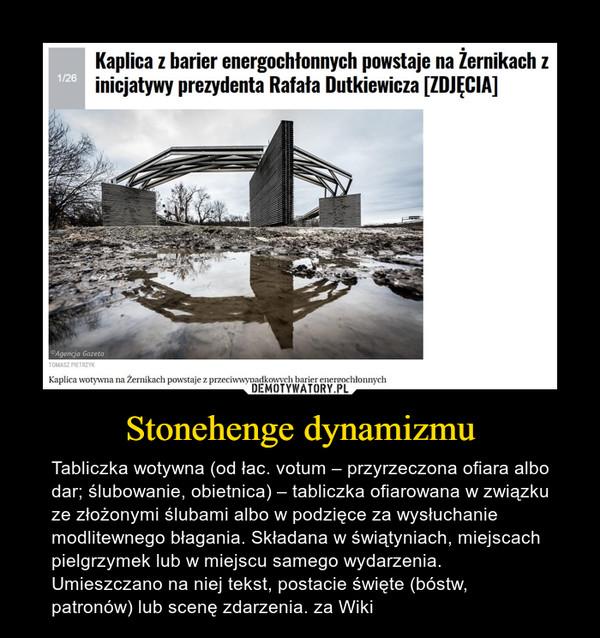 Stonehenge dynamizmu – Tabliczka wotywna (od łac. votum – przyrzeczona ofiara albo dar; ślubowanie, obietnica) – tabliczka ofiarowana w związku ze złożonymi ślubami albo w podzięce za wysłuchanie modlitewnego błagania. Składana w świątyniach, miejscach pielgrzymek lub w miejscu samego wydarzenia. Umieszczano na niej tekst, postacie święte (bóstw, patronów) lub scenę zdarzenia. za Wiki