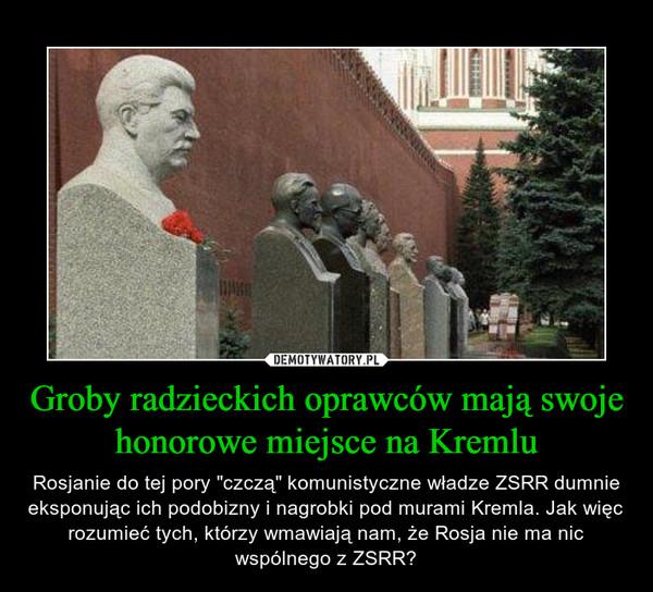 """Groby radzieckich oprawców mają swoje honorowe miejsce na Kremlu – Rosjanie do tej pory """"czczą"""" komunistyczne władze ZSRR dumnie eksponując ich podobizny i nagrobki pod murami Kremla. Jak więc rozumieć tych, którzy wmawiają nam, że Rosja nie ma nic wspólnego z ZSRR?"""