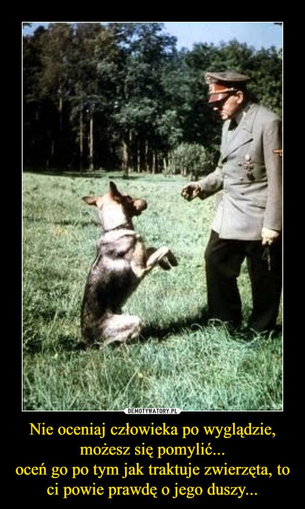 Nie oceniaj człowieka po wyglądzie, możesz się pomylić...oceń go po tym jak traktuje zwierzęta, to ci powie prawdę o jego duszy... –