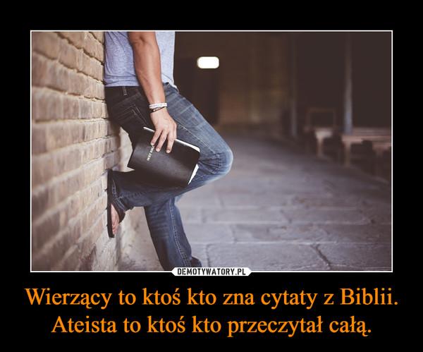 Wierzący to ktoś kto zna cytaty z Biblii. Ateista to ktoś kto przeczytał całą. –