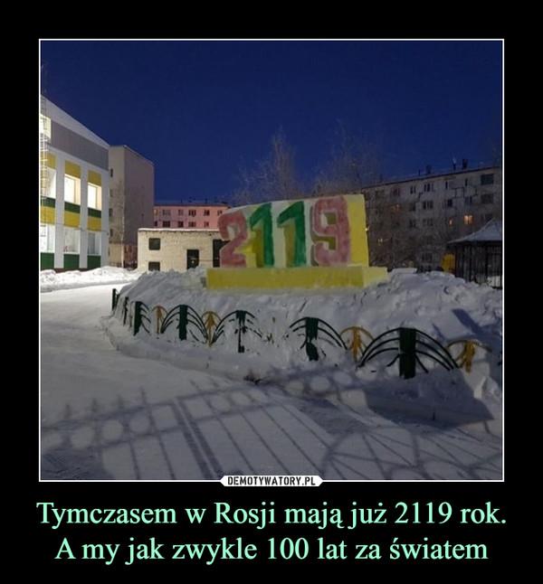 Tymczasem w Rosji mają już 2119 rok. A my jak zwykle 100 lat za światem –